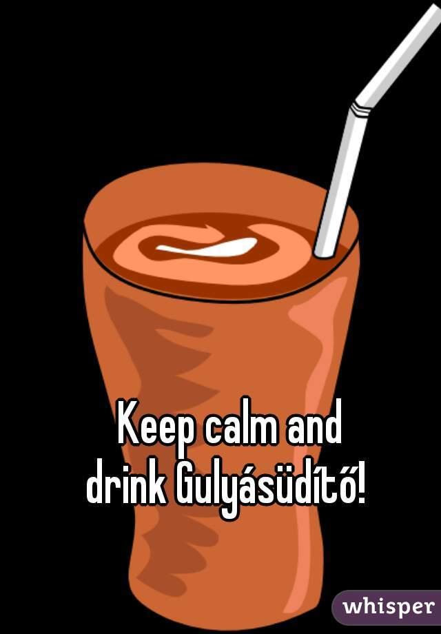 Keep calm and drink Gulyásüdítő!