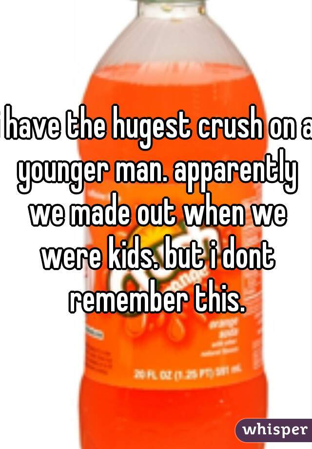 i have the hugest crush on a younger man. apparently we made out when we were kids. but i dont remember this.