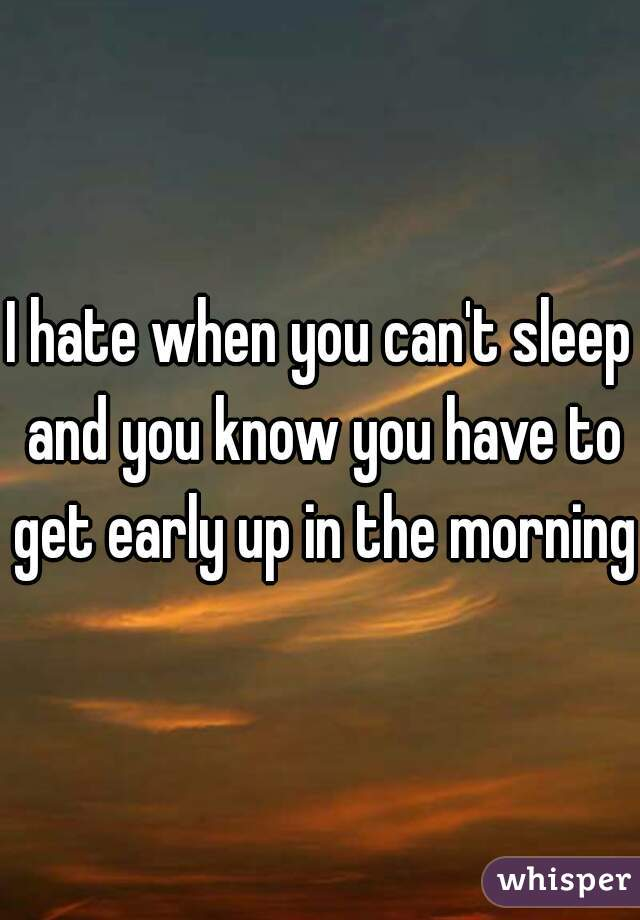 I hate when you can't sleep and you know you have to get early up in the morning