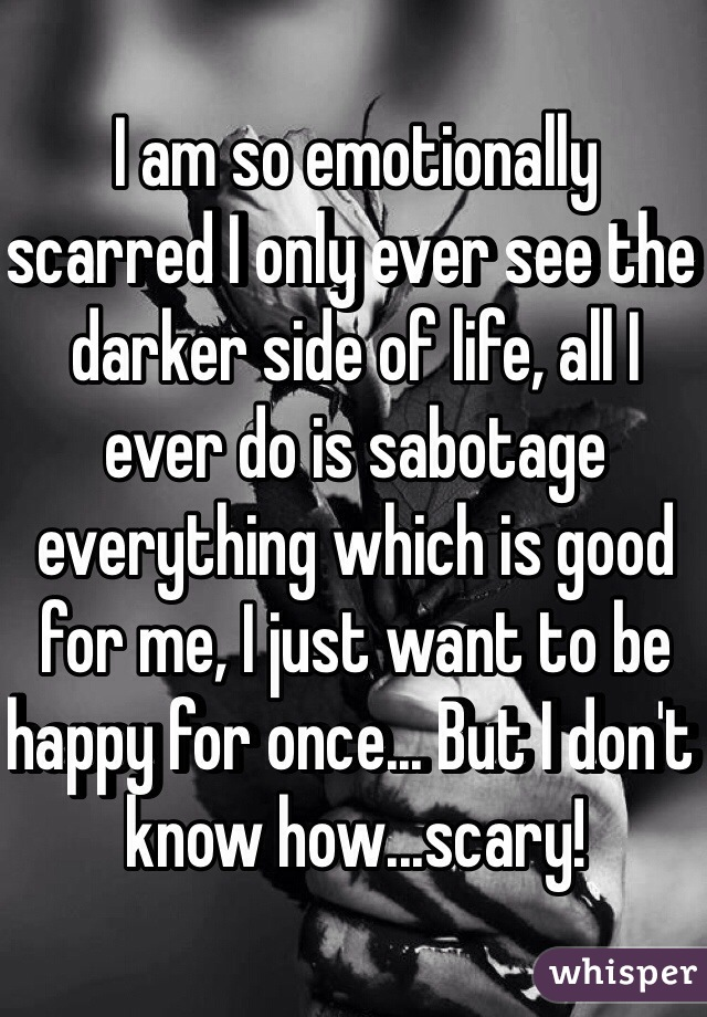 I am so emotionally scarred I only ever see the darker side of life, all I ever do is sabotage everything which is good for me, I just want to be happy for once... But I don't know how...scary!
