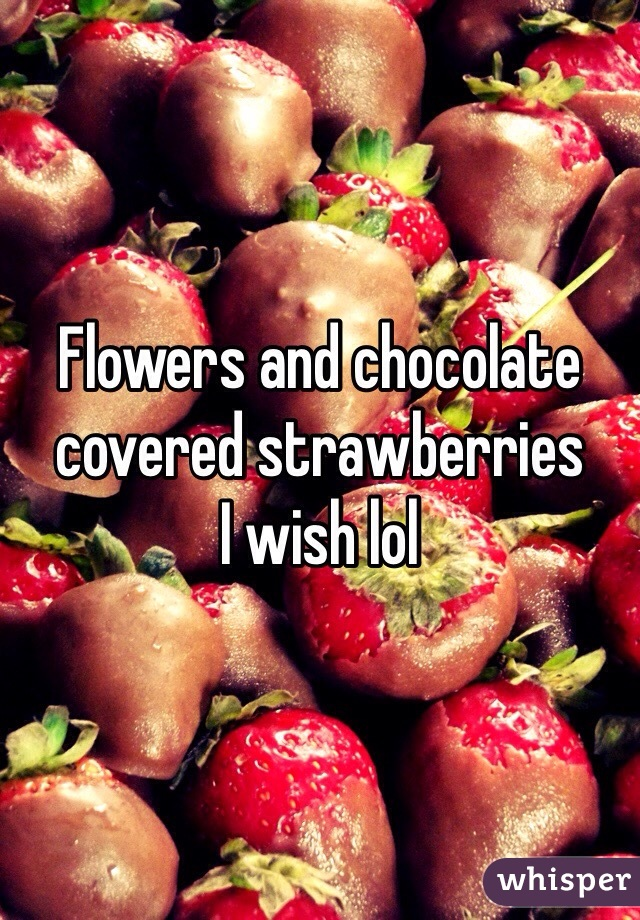 Flowers and chocolate covered strawberries  I wish lol
