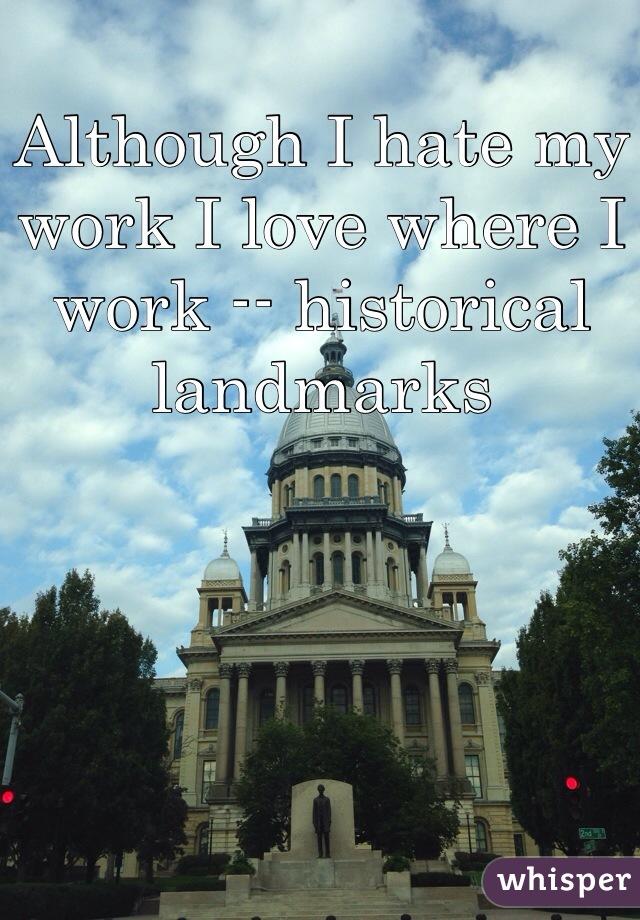 Although I hate my work I love where I work -- historical landmarks