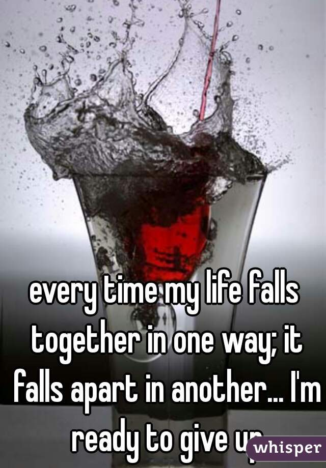 every time my life falls together in one way; it falls apart in another... I'm ready to give up