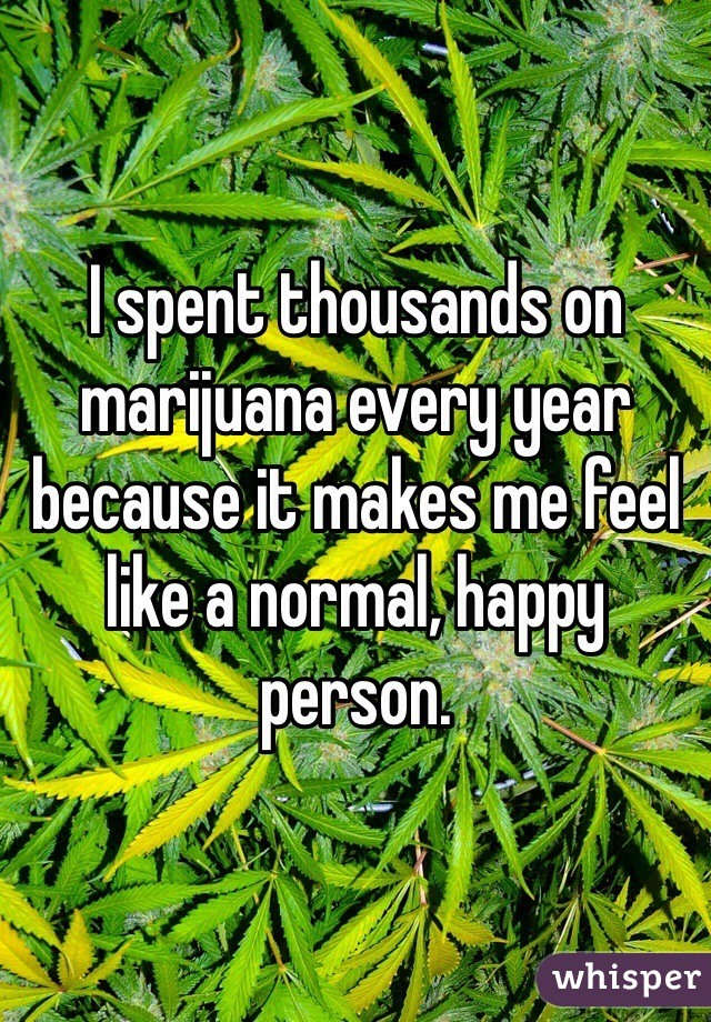 I spent thousands on marijuana every year because it makes me feel like a normal, happy person.