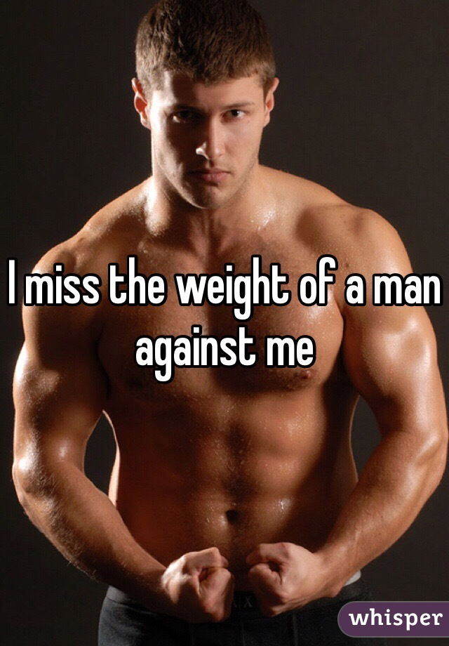 I miss the weight of a man against me