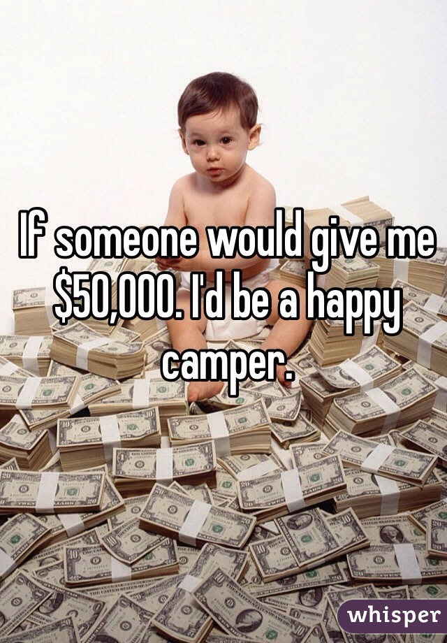 If someone would give me $50,000. I'd be a happy camper.