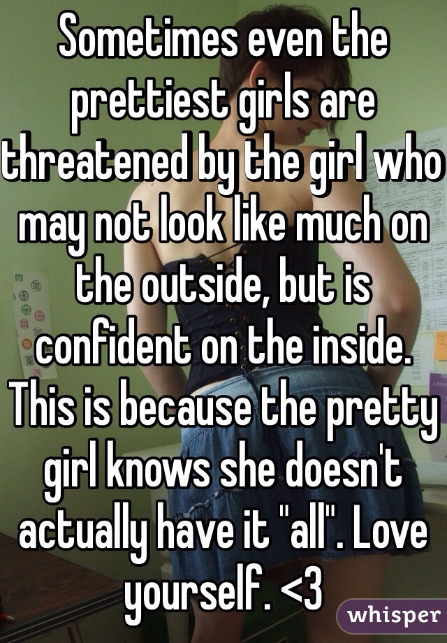 "Sometimes even the prettiest girls are threatened by the girl who may not look like much on the outside, but is confident on the inside. This is because the pretty girl knows she doesn't actually have it ""all"". Love yourself. <3"