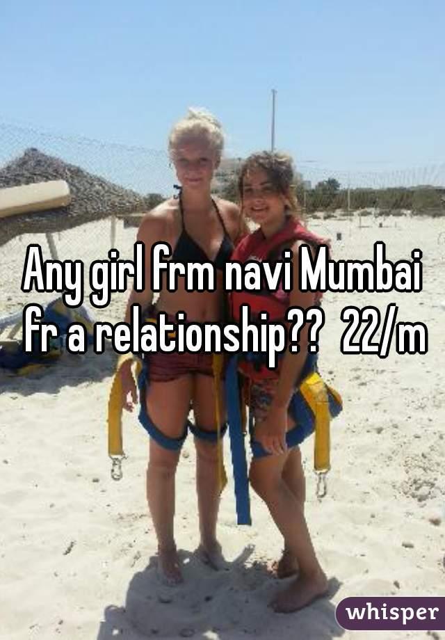 Any girl frm navi Mumbai fr a relationship??  22/m