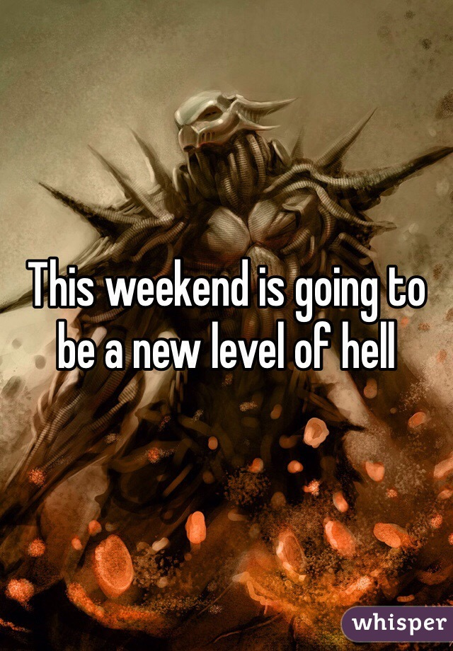 This weekend is going to be a new level of hell