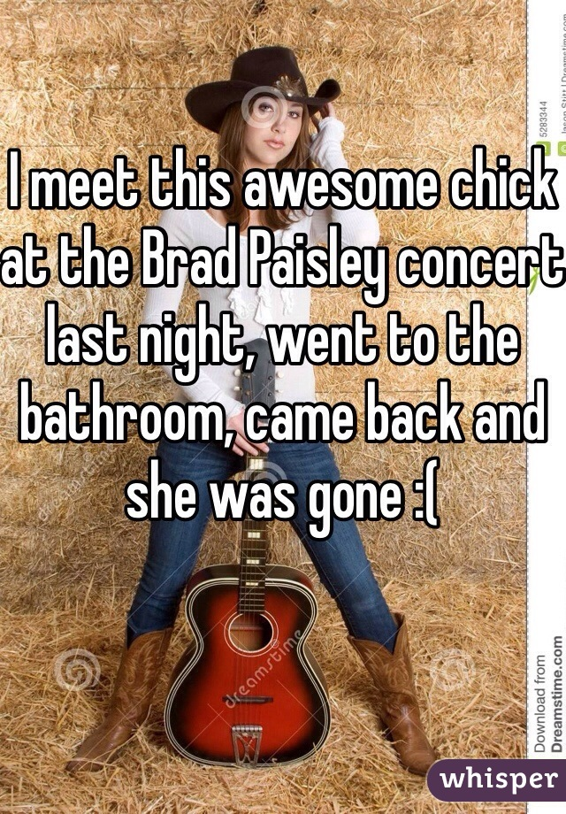 I meet this awesome chick at the Brad Paisley concert last night, went to the bathroom, came back and she was gone :(