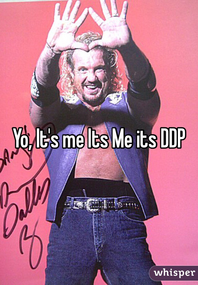 Yo, It's me Its Me its DDP