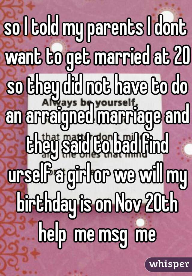 so I told my parents I dont want to get married at 20 so they did not have to do an arraigned marriage and they said to bad find urself a girl or we will my birthday is on Nov 20th help  me msg  me