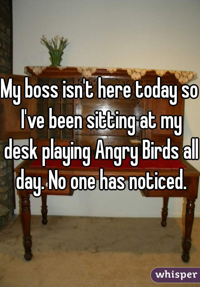 My boss isn't here today so I've been sitting at my desk playing Angry Birds all day. No one has noticed.
