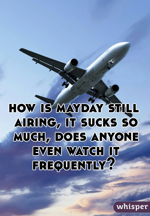 how is mayday still airing, it sucks so much, does anyone even watch it frequently?