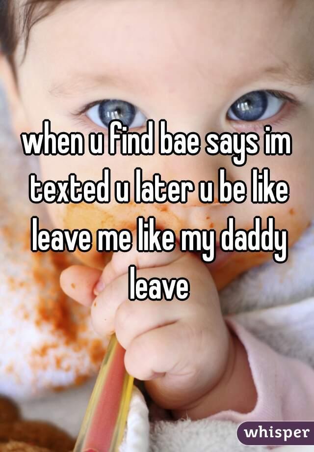when u find bae says im texted u later u be like leave me like my daddy leave
