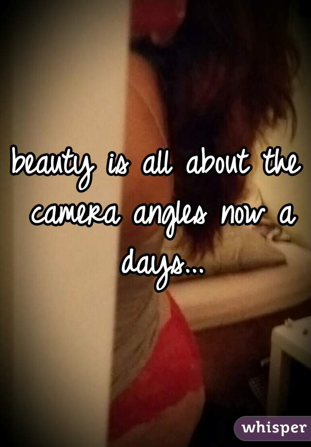 beauty is all about the camera angles now a days...
