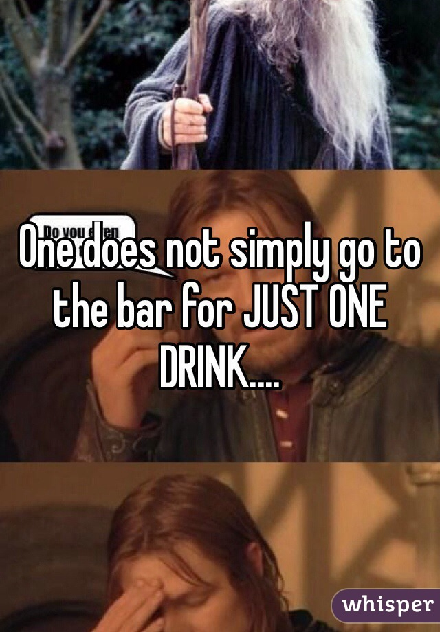 One does not simply go to the bar for JUST ONE DRINK....