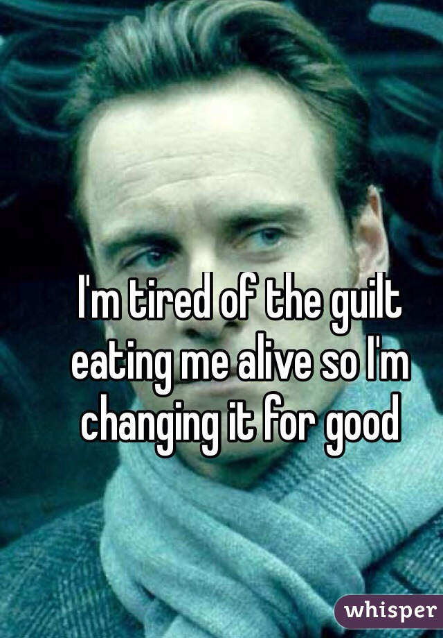 I'm tired of the guilt eating me alive so I'm changing it for good