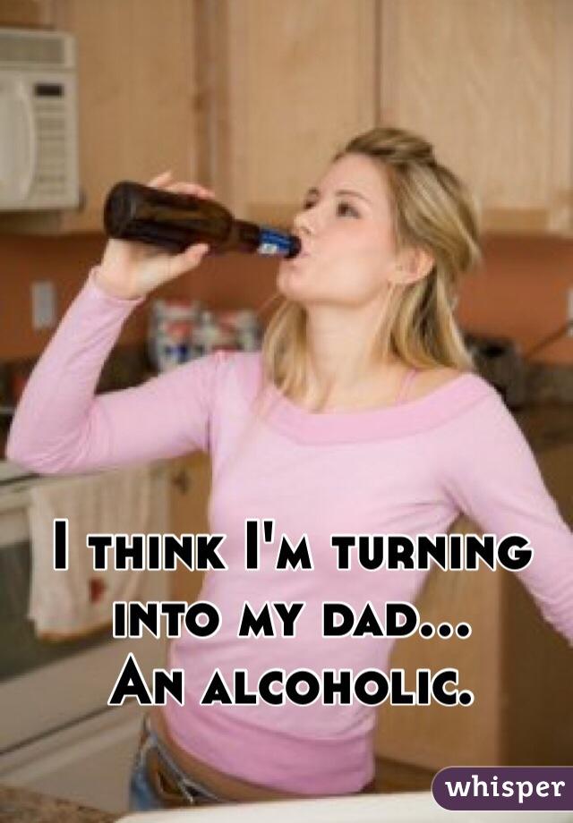 I think I'm turning into my dad...  An alcoholic.