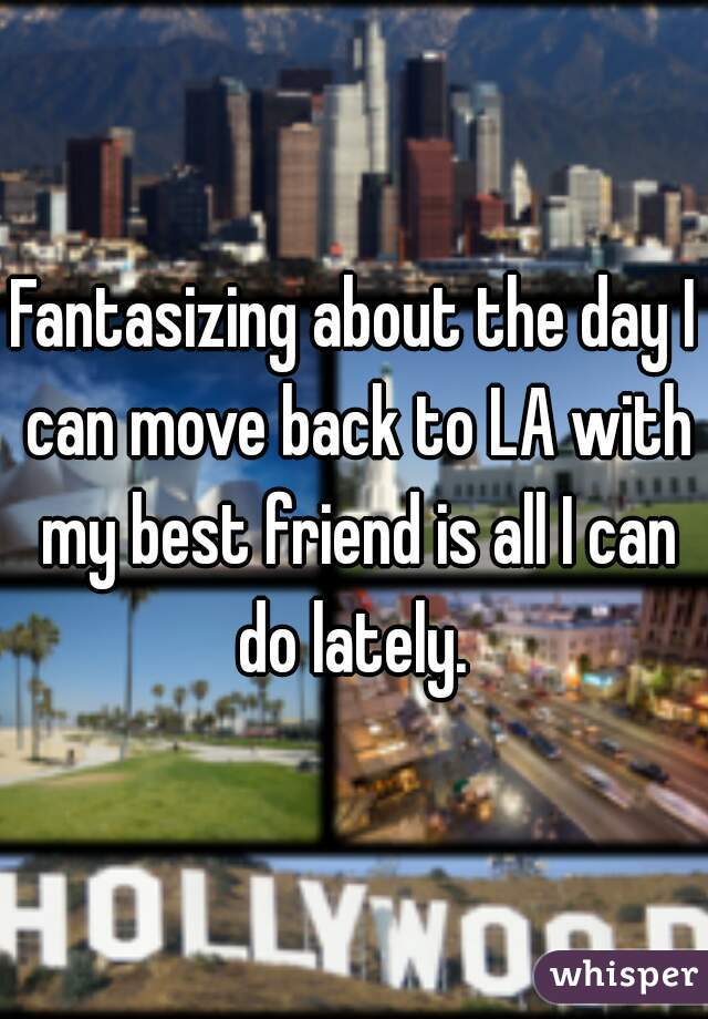 Fantasizing about the day I can move back to LA with my best friend is all I can do lately.