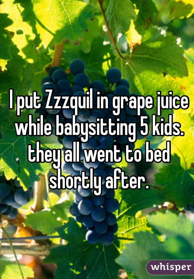I put Zzzquil in grape juice while babysitting 5 kids. they all went to bed shortly after.