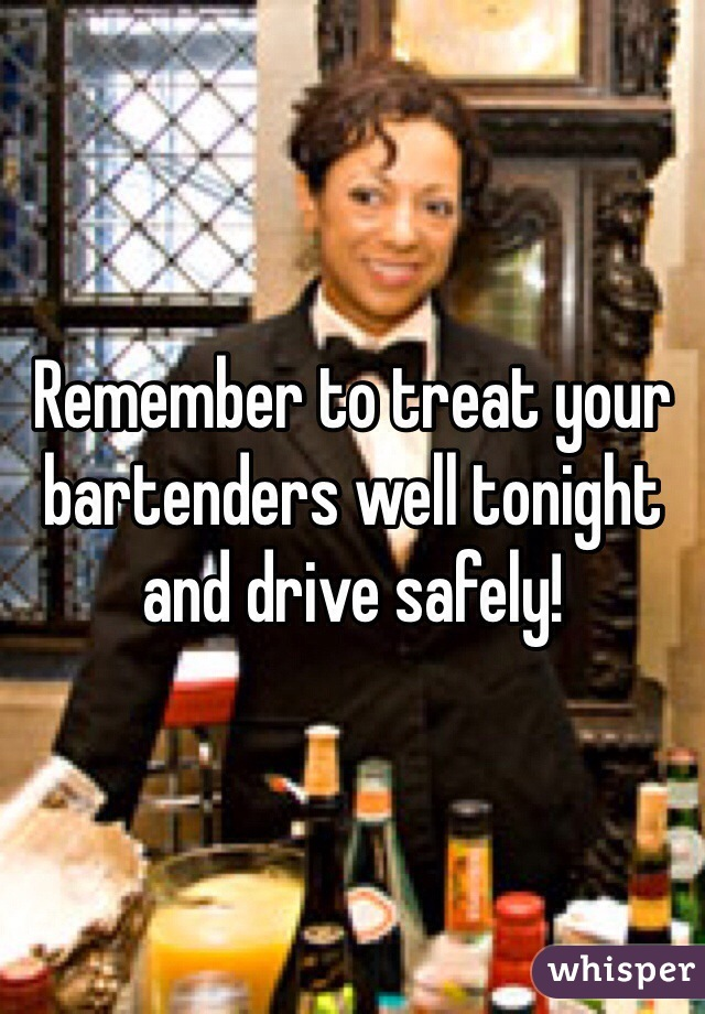 Remember to treat your bartenders well tonight and drive safely!