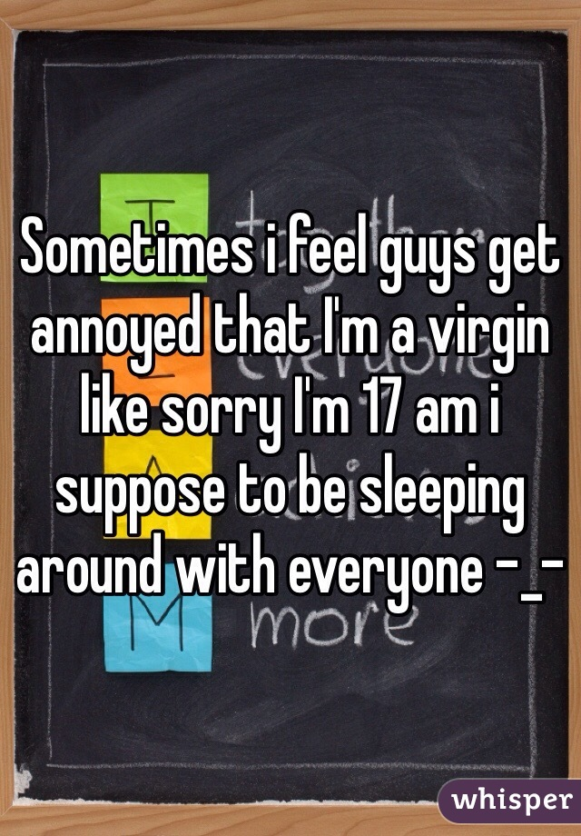 Sometimes i feel guys get annoyed that I'm a virgin like sorry I'm 17 am i suppose to be sleeping around with everyone -_-