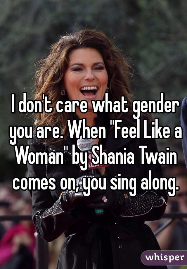 "I don't care what gender you are. When ""Feel Like a Woman"" by Shania Twain comes on, you sing along."