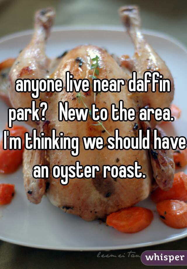 anyone live near daffin park?   New to the area.   I'm thinking we should have an oyster roast.