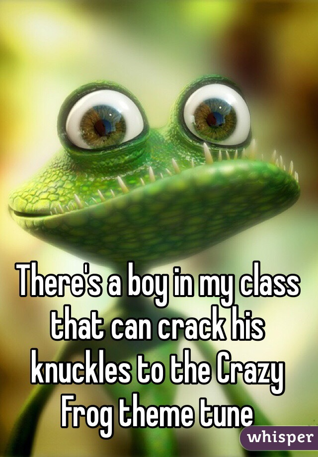 There's a boy in my class that can crack his knuckles to the Crazy Frog theme tune