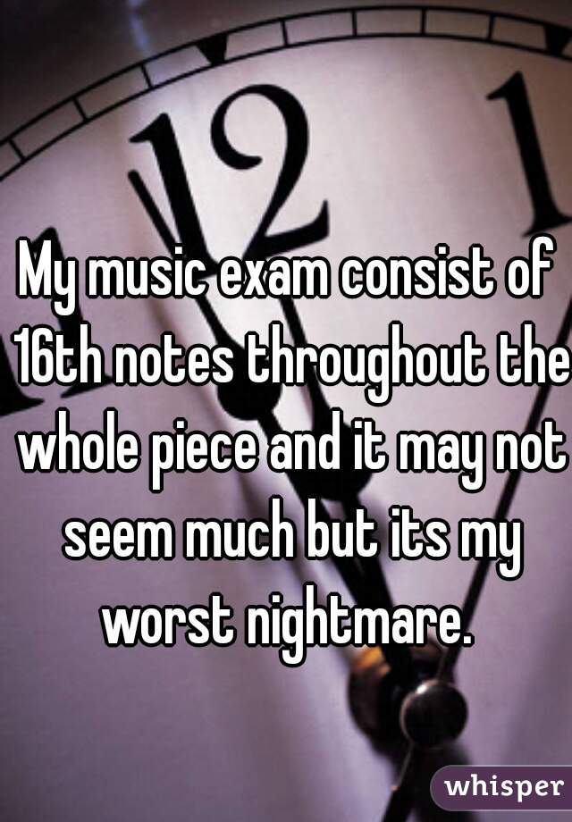 My music exam consist of 16th notes throughout the whole piece and it may not seem much but its my worst nightmare.