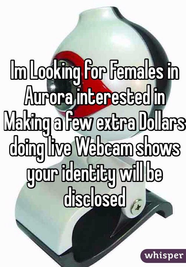 Im Looking for Females in Aurora interested in Making a few extra Dollars doing live Webcam shows your identity will be disclosed