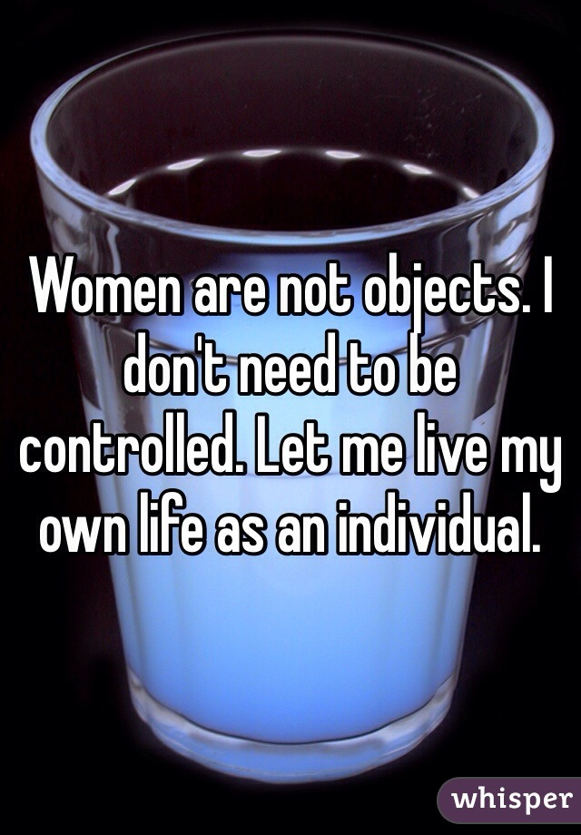 Women are not objects. I don't need to be controlled. Let me live my own life as an individual.