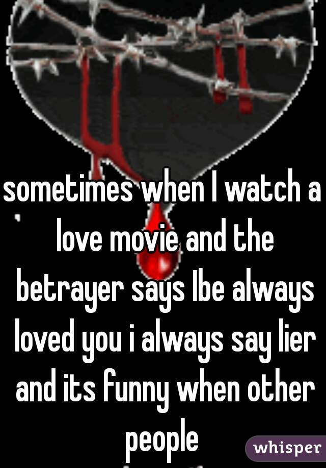 sometimes when I watch a love movie and the betrayer says Ibe always loved you i always say lier and its funny when other people
