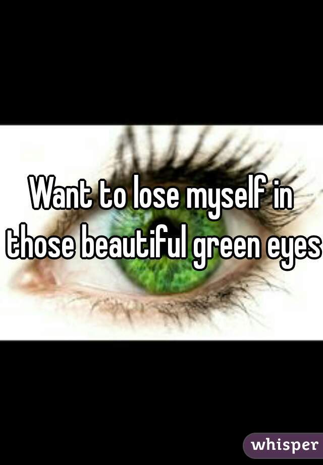 Want to lose myself in those beautiful green eyes.