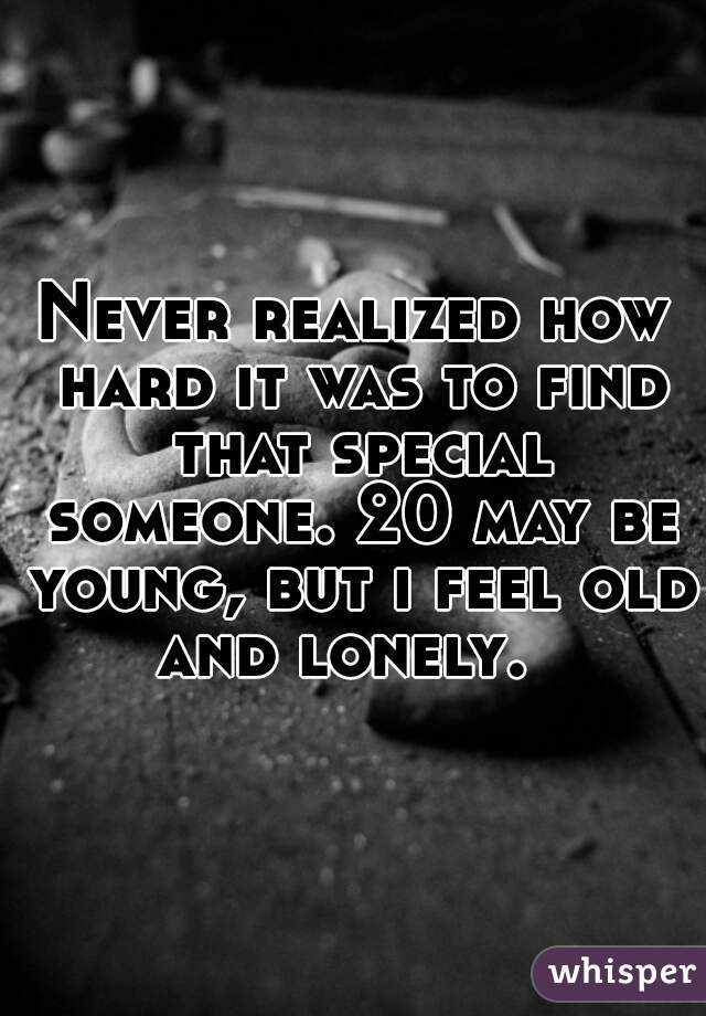 Never realized how hard it was to find that special someone. 20 may be young, but i feel old and lonely.