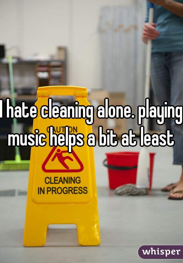 I hate cleaning alone. playing music helps a bit at least