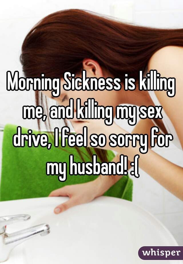 Morning Sickness is killing me, and killing my sex drive, I feel so sorry for my husband! :(