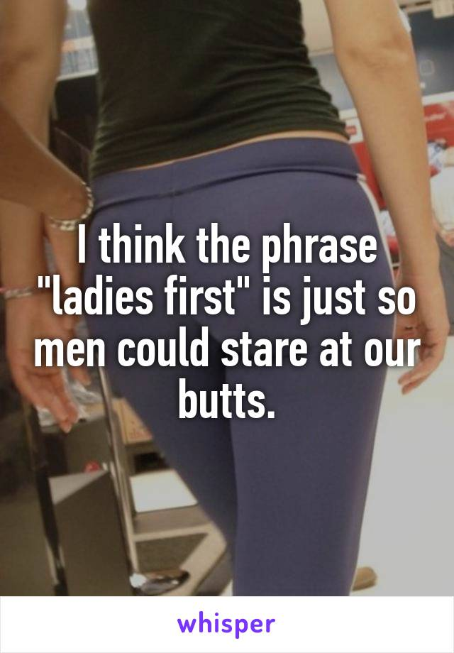 """I think the phrase """"ladies first"""" is just so men could stare at our butts."""