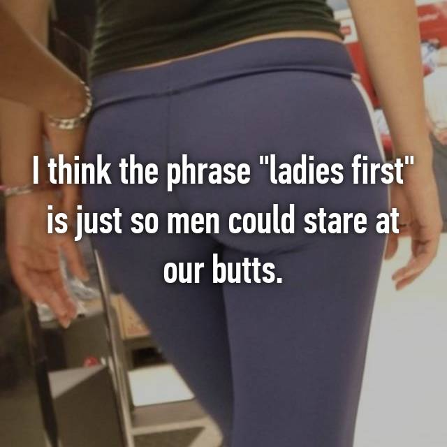 "I think the phrase ""ladies first"" is just so men could stare at our butts."