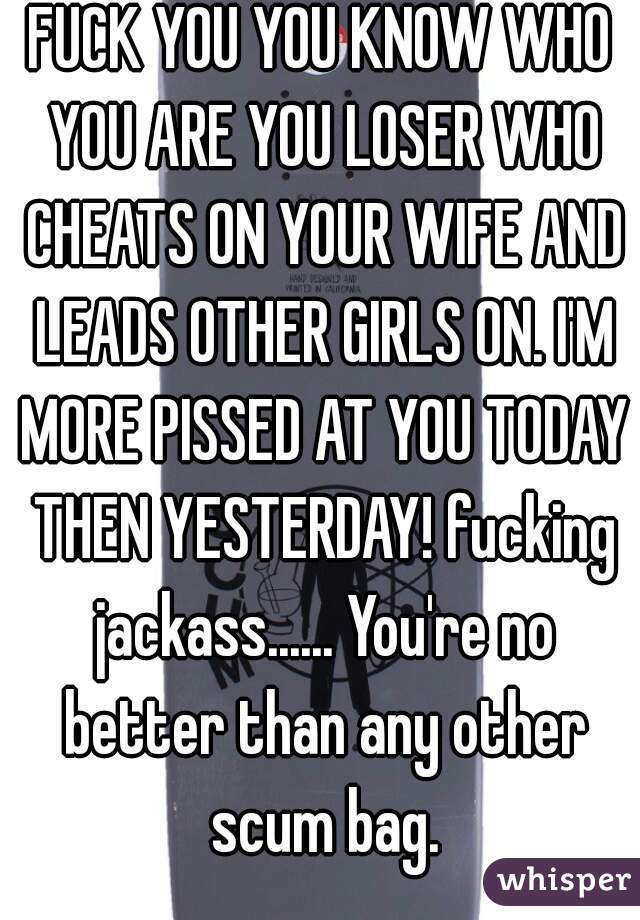 FUCK YOU YOU KNOW WHO YOU ARE YOU LOSER WHO CHEATS ON YOUR WIFE AND LEADS OTHER GIRLS ON. I'M MORE PISSED AT YOU TODAY THEN YESTERDAY! fucking jackass...... You're no better than any other scum bag.