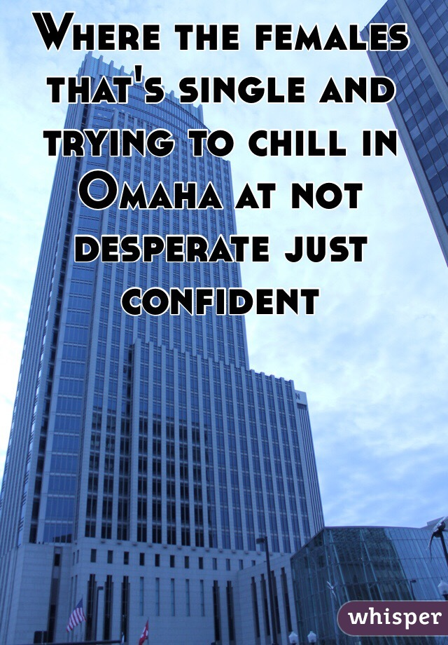 Where the females that's single and trying to chill in Omaha at not desperate just confident