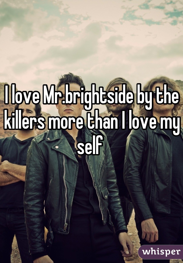 I love Mr.brightside by the killers more than I love my self