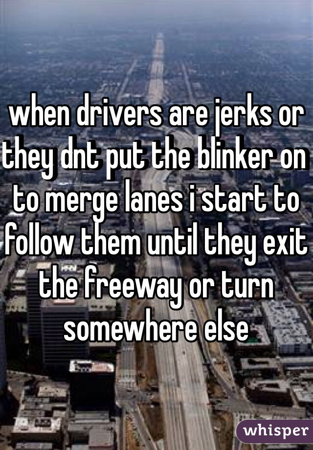 when drivers are jerks or they dnt put the blinker on to merge lanes i start to follow them until they exit the freeway or turn somewhere else