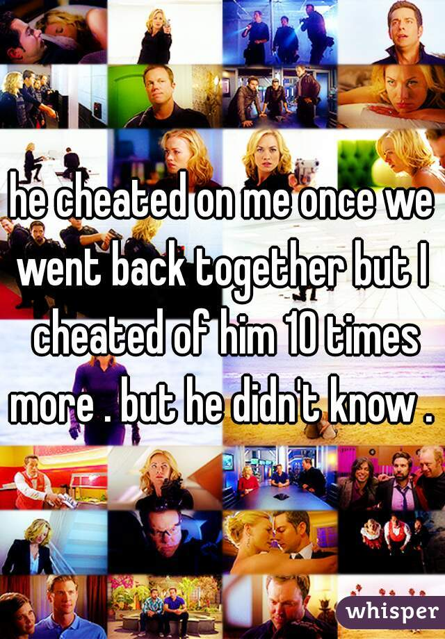 he cheated on me once we went back together but I  cheated of him 10 times more . but he didn't know .