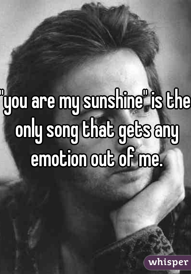 """you are my sunshine"" is the only song that gets any emotion out of me."
