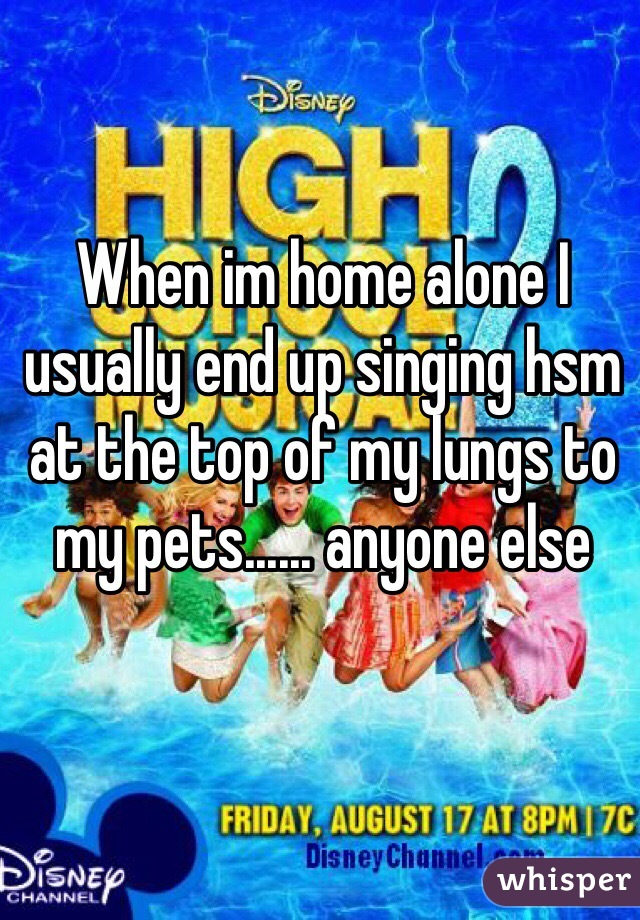 When im home alone I usually end up singing hsm at the top of my lungs to my pets...... anyone else