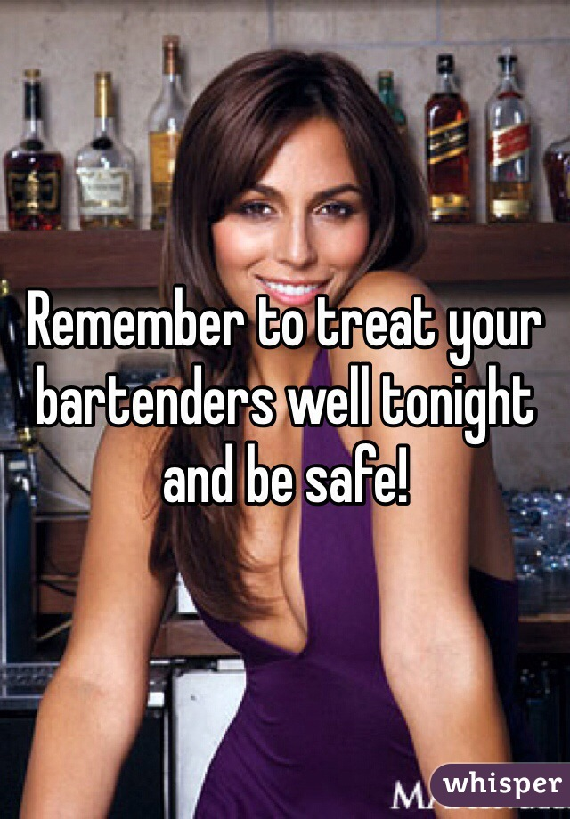 Remember to treat your bartenders well tonight and be safe!