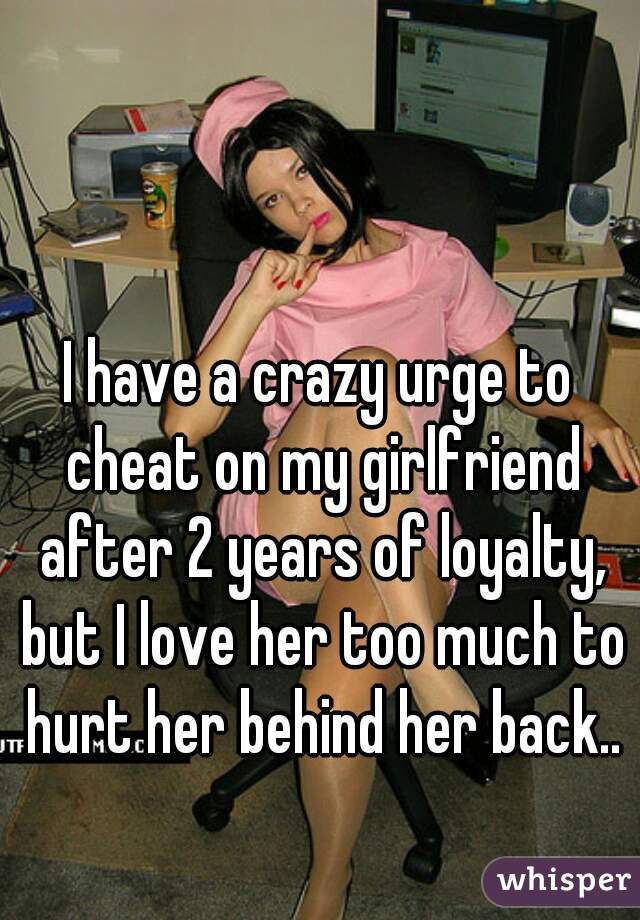 I have a crazy urge to cheat on my girlfriend after 2 years of loyalty, but I love her too much to hurt her behind her back..