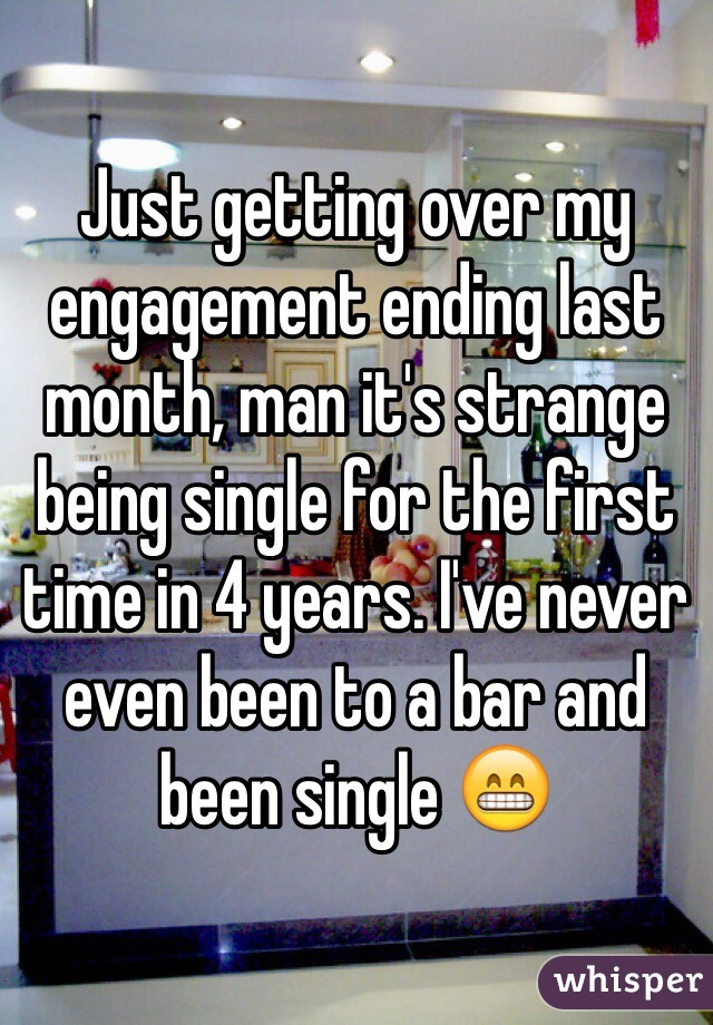 Just getting over my engagement ending last month, man it's strange being single for the first time in 4 years. I've never even been to a bar and been single 😁